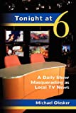 Front cover for the book Tonight at Six: A Daily Show Masquerading as Local TV News by Michael Olesker