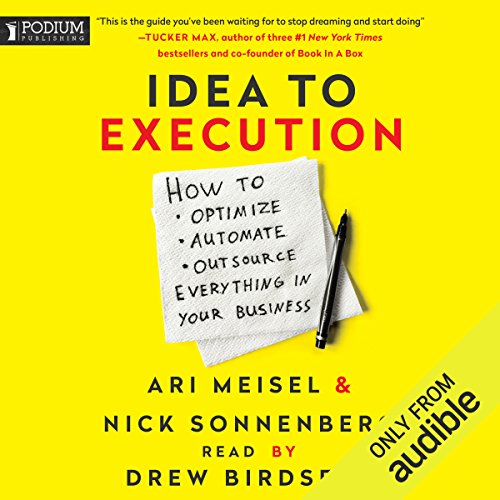 Idea to Execution: How to Optimize, Automate, and Outsource Everything in Your Business