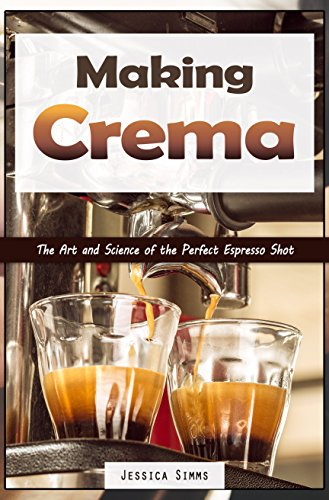 Making Crema: The Art and Science of the Perfect Espresso Shot (Coffee Book 4) by Jessica Simms