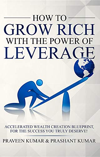 How to Grow Rich with The Power of Leverage: Accelerated Wealth Creation Blueprint, for the Success you truly deserve!