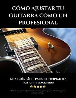 Cómo Ajustar Tu Guitarra Como Un Profesional: Una Guía Fácil Para Principiantes (Spanish Edition