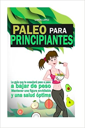 Paleo Para Principiantes: La Guia Que Te Enseñara Paso A Paso A Bajar De Peso, Mantener Una Figura Envidiable Y Una Salud Optima (Spanish Edition): Simon ...