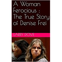 A Woman Ferocious : The True Story of Denise Frei