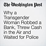 Why a Transgender Woman Robbed a Bank, Threw Cash in the Air and Waited for Police | Kristine Guerra
