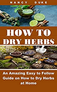 HOW TO DRY HERBS: An Amazing Easy to Follow Guide on How to Dry Herbs at Home (English Edition)