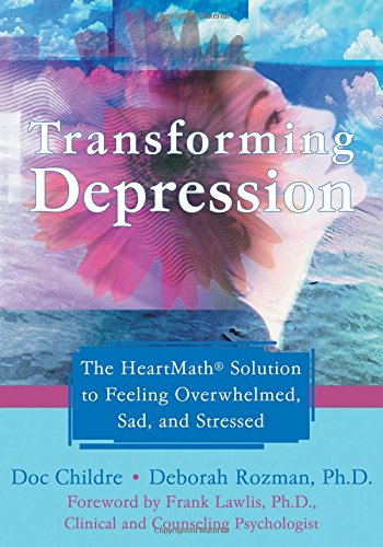 Transforming Depression: The HeartMath Solution to Feeling Overwhelmed, Sad, and Stressed