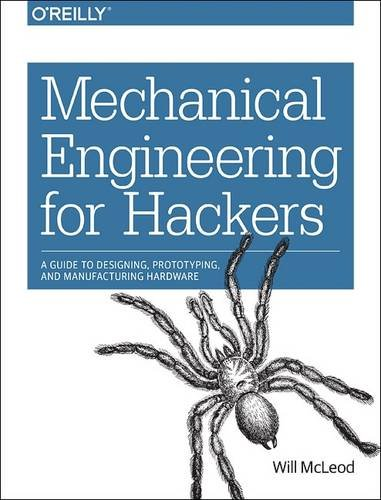 mechanical-engineering-for-hackers-a-guide-to-designing-prototyping-and-manufacturing-hardware