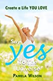"""Say """"Yes!"""" to the Universe: Create a Life You Love"""