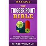 Massage: The  - Trigger Point -  Bible: Trigger Point Therapy - Pressure Points, Deep Tissue & Self Massage (Hip Flexors, Acupuncture, Acupressure, Massage Therapy, Foam Roller, Back Pain, Neck Pain)
