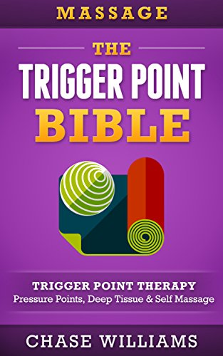 Massage: The Trigger Point Bible: Trigger Point Therapy: Pressure Points, Deep Tissue & Self Massage (Hip Flexors, Acupuncture, Acupressure, Massage Therapy, Foam Roller, Back Pain, Neck Pain) (Acupressure Massage Therapy)