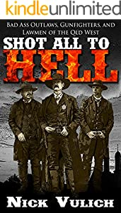 Shot All to Hell: Bad Ass Outlaws, Gunfighters, and Lawmen of the Old West