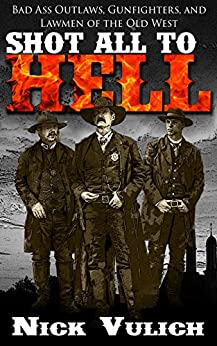 Shot All to Hell: Bad Ass Outlaws, Gunfighters, and Lawmen of the Old West by [Vulich, Nick]