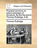 Practical Sermons on Select Passages of Scripture by the Reverend Thomas Rutledge, a M, Thomas Rutledge, 1140794248