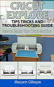 Cricut Explore Tips Tricks and Troubleshooting Guide (How to Master Your Cricut Machine Book 3) by [Gillespie, Maryann]