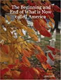 The Beginning and End of What Is Now called America, John E. Smith, 1430304790