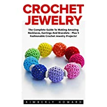 Crochet Jewelry: The Complete Guide To Making Amazing Necklaces, Earrings And Bracelets - Plus 5 Fashionable Crochet Jewelry Projects! (Necklaces, Earrings, Bracelets)