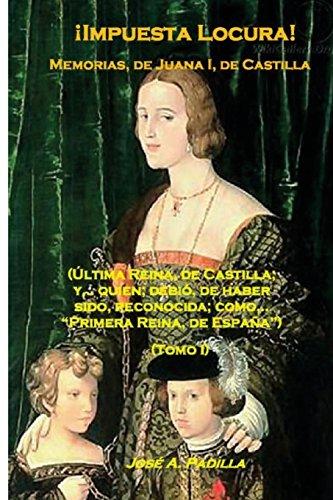 !Impuesta Locura! Memorias, de; Juana I, de Castilla (Tomo I) (Volume 1)  [Padilla, José A.] (Tapa Blanda)