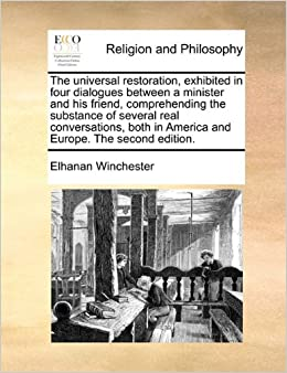 The universal restoration, exhibited in four dialogues between a minister and his friend, comprehending the substance of several real conversations, both in America and Europe. The second edition.