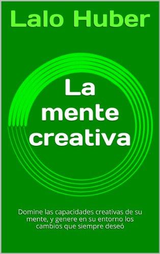 La mente creativa: Domine las capacidades creativas de su mente, y genere en su entorno los cambios que siempre dese (Spanish Edition)