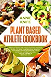Plant Based Athlete Cookbook: Protein Vegan and Vegetarian Recipes for a Healthy Meal Plan. Develop Muscles with Tasty Foods to Improve Your Nutrition ... Are a Bodybuilder (Plant Based Diet Book 6)