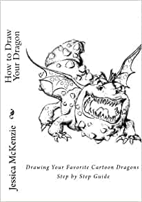 Amazon Com How To Draw Your Dragon Drawing Your Favorite Cartoon Dragons Step By Step Guide Cartooning With Jessica Mckenzie Volume 1 9781539097952 Mckenzie Jessica Books