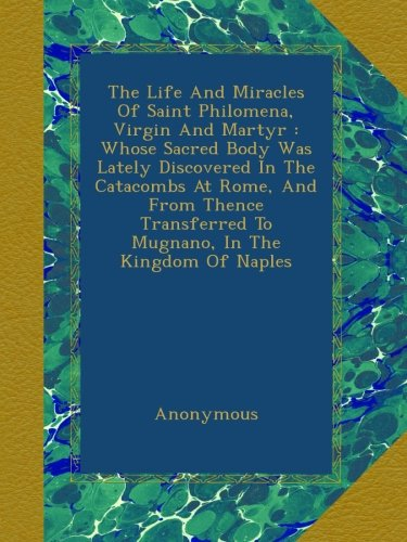 Read Online The Life And Miracles Of Saint Philomena, Virgin And Martyr : Whose Sacred Body Was Lately Discovered In The Catacombs At Rome, And From Thence Transferred To Mugnano, In The Kingdom Of Naples pdf