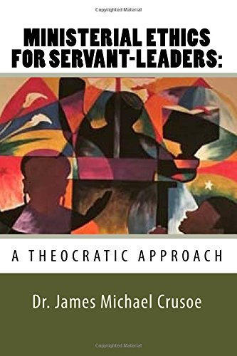 Ministerial Ethics for Servant Leaders: A Theocratic Approach: Church Leadership PDF