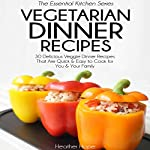 Vegetarian Dinner Recipes: 30 Delicious Veggie Dinner Recipes That Are Quick & Easy to Cook for You & Your Family: Essential Kitchen Series, Book 27 | Heather Hope