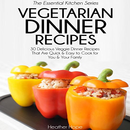 Vegetarian Dinner Recipes: 30 Delicious Veggie Dinner Recipes That Are Quick & Easy to Cook for You & Your Family: Essential Kitchen Series, Book 27 by Heather Hope
