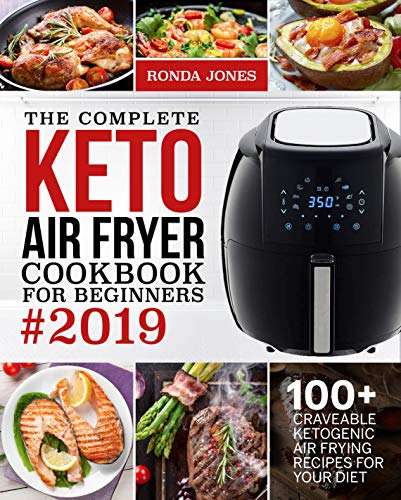 The Complete Keto Air Fryer Cookbook for Beginners #2019: 100+ Craveable Ketogenic Air Frying Recipes for Your Diet by Ronda Jones