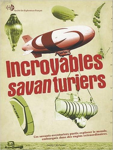 Incroyables savanturiers : ces savants-aventuriers partis explorer le monde embarqués dans des engins extraordinaires