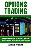 Options Trading: A Beginners Guide to Option Trading: Unlocking the Secrets of Option Trading (A Beginners Guide To Trading)