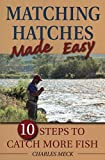 Matching Hatches Made Easy: 10 Steps to Catch More Fish