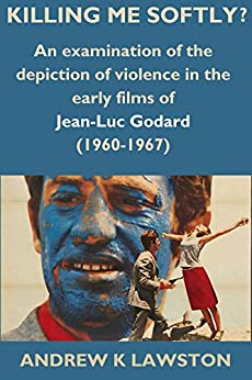 Killing Me Softly?: An Examination of the Depiction of Violence in the Early Films of Jean-Luc Godard (1960-1967) by [Lawston, Andrew]