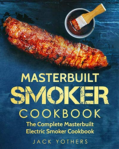 Masterbuilt Smoker Cookbook: The Complete Masterbuilt Electric Smoker Cookbook: Easy and Delicious Masterbuilt Electric Smoker Recipes for Your Family by Jack Yothers