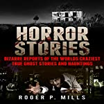 Horror Stories: Bizarre Reports of the World's Craziest True Ghost Stories and Hauntings | Roger P. Mills