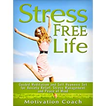 Stress Free Life: Guided Meditation and Self Hypnosis Set for Anxiety Relief, Stress Management and Peace of Mind