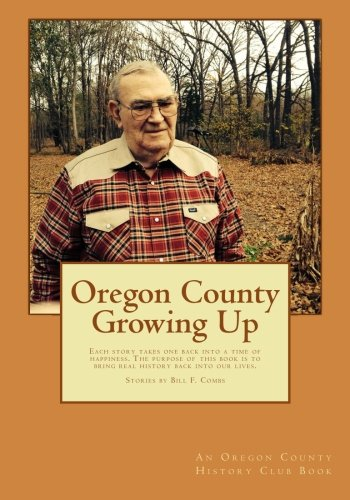 Oregon County Growing Up: Each assertion takes one back into a time of happiness, no matter how bad the situation was that you are telling about. The ... is to bring real history back into our lives.