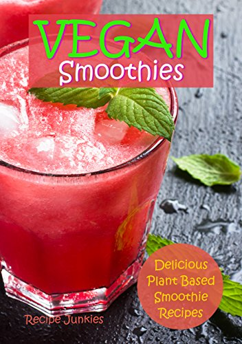 Vegan Smoothies: Delicious Plant Based Smoothies by Recipe Junkies