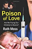 Poison of Love Are We Frying Our Children's Brains?, Ruth Moss, 1609111052