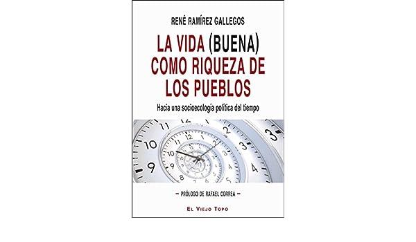 Amazon.com: La vida (buena) como riqueza de los pueblos. Hacia una socioecología política del tiempo. (Spanish Edition) eBook: René Ramírez Gallegos: Kindle ...