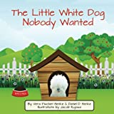 img - for The Little White Dog Nobody Wanted: True Story of Pet Rescue book / textbook / text book