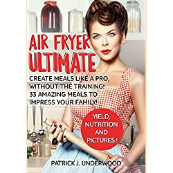 Air Fryer Ultimate: Create meals like a pro, without the training! 33 amazing meals to impress Your family! (Air Fryer Made Simple)