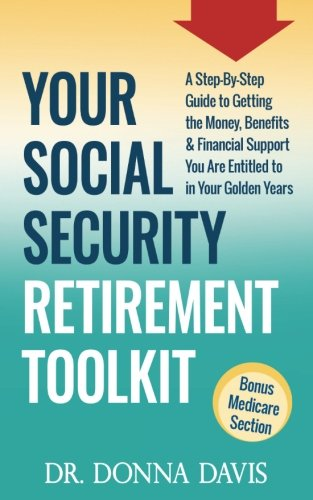 Your Social Security Retirement Toolkit  A Step By Step Guide To Getting The Money  Benefits   Financial Support You Are Entitled To In Your Golden Years