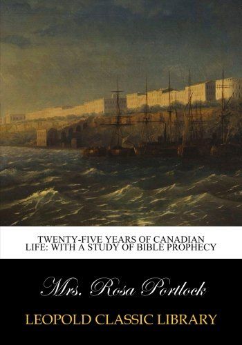 Twenty-five years of Canadian life: With a study of Bible prophecy pdf epub
