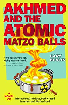 Akhmed and the Atomic Matzo Balls: A Novel of International Intrigue, Pork-Crazed Termites, and Motherhood by [Buslik, Gary]