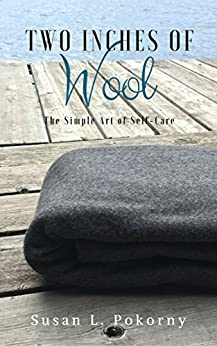 Two Inches of Wool: The Simple Art of Self Care by [Pokorny, Susan L.]