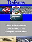 Violent Islamist Extremism, The Internet, and the Homegrown Terrorist Threat (Defense)
