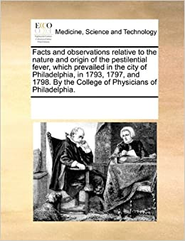 Book Facts and observations relative to the nature and origin of the pestilential fever, which prevailed in the city of Philadelphia, in 1793, 1797, and 1798. By the College of Physicians of Philadelphia.