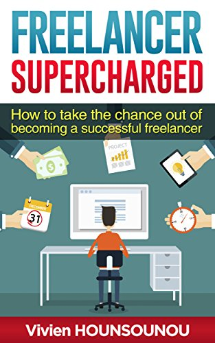 Freelancer Supercharged: How to take the chance out of becoming a successful freelancer: A practical and short guide to get you started quickly and easily